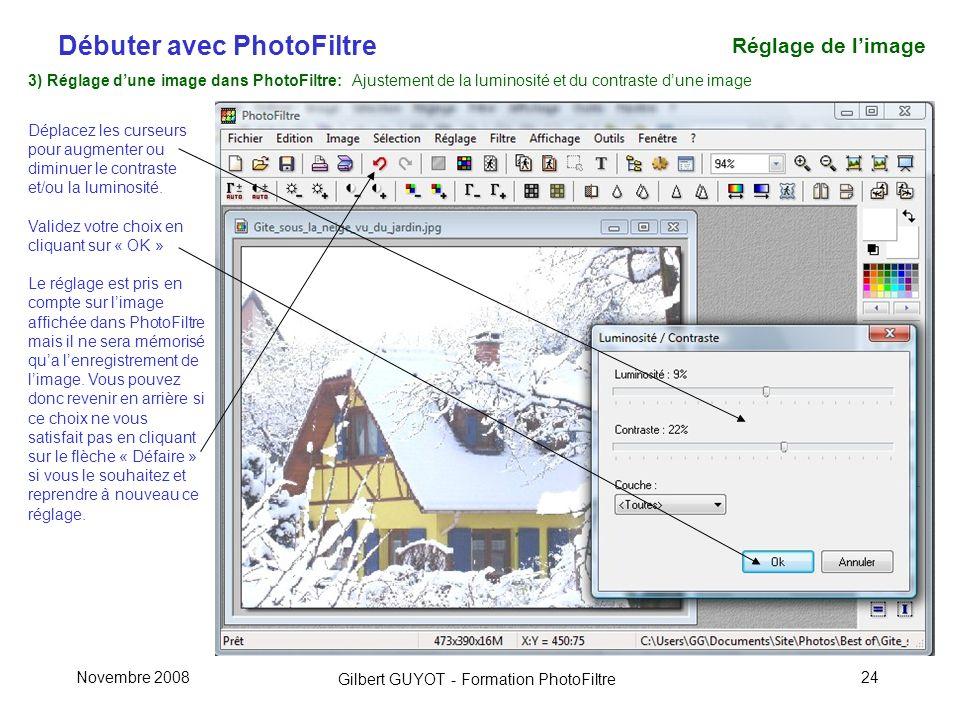 Débuter avec PhotoFiltre Gilbert GUYOT - Formation PhotoFiltre Novembre 200824 3) Réglage dune image dans PhotoFiltre: Ajustement de la luminosité et du contraste dune image Déplacez les curseurs pour augmenter ou diminuer le contraste et/ou la luminosité.