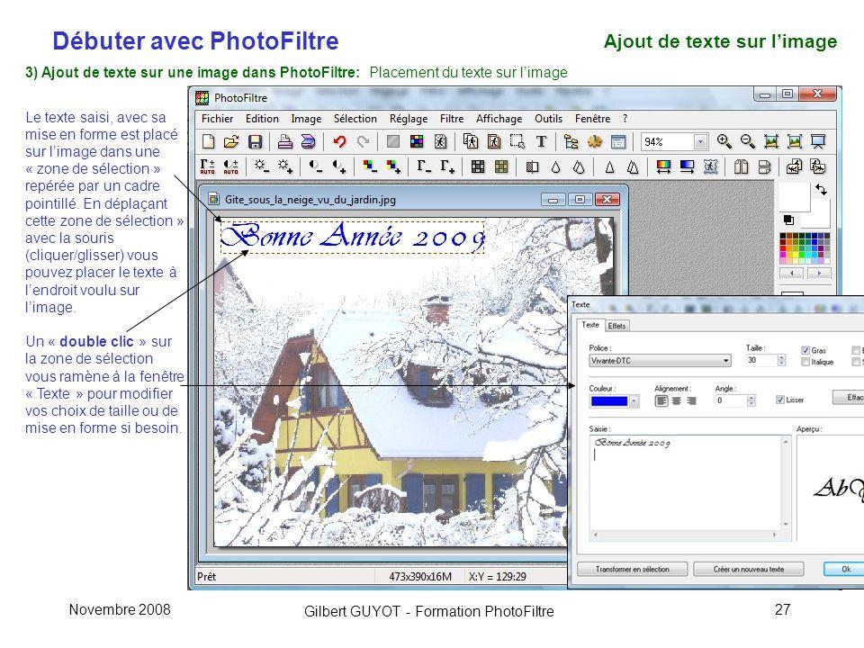 Débuter avec PhotoFiltre Gilbert GUYOT - Formation PhotoFiltre Novembre 200827 3) Ajout de texte sur une image dans PhotoFiltre: Placement du texte sur limage Le texte saisi, avec sa mise en forme est placé sur limage dans une « zone de sélection » repérée par un cadre pointillé.