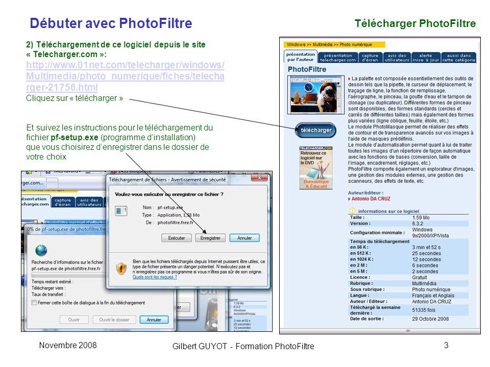 Débuter avec PhotoFiltre Gilbert GUYOT - Formation PhotoFiltre Novembre 20083 Télécharger PhotoFiltre 2) Téléchargement de ce logiciel depuis le site « Telecharger.com »: http://www.01net.com/telecharger/windows/ Multimedia/photo_numerique/fiches/telecha rger-21756.html Cliquez sur « télécharger » Et suivez les instructions pour le téléchargement du fichier pf-setup.exe (programme dinstallation) que vous choisirez denregistrer dans le dossier de votre choix