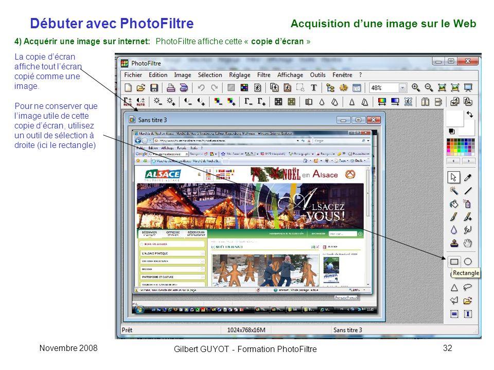 Débuter avec PhotoFiltre Gilbert GUYOT - Formation PhotoFiltre Novembre 200832 4) Acquérir une image sur internet: PhotoFiltre affiche cette « copie décran » La copie décran affiche tout lécran copié comme une image.