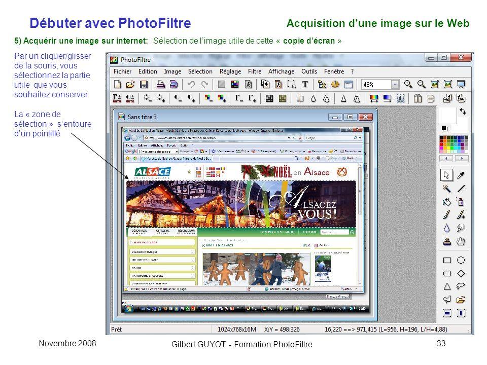 Débuter avec PhotoFiltre Gilbert GUYOT - Formation PhotoFiltre Novembre 200833 5) Acquérir une image sur internet: Sélection de limage utile de cette « copie décran » Par un cliquer/glisser de la souris, vous sélectionnez la partie utile que vous souhaitez conserver.