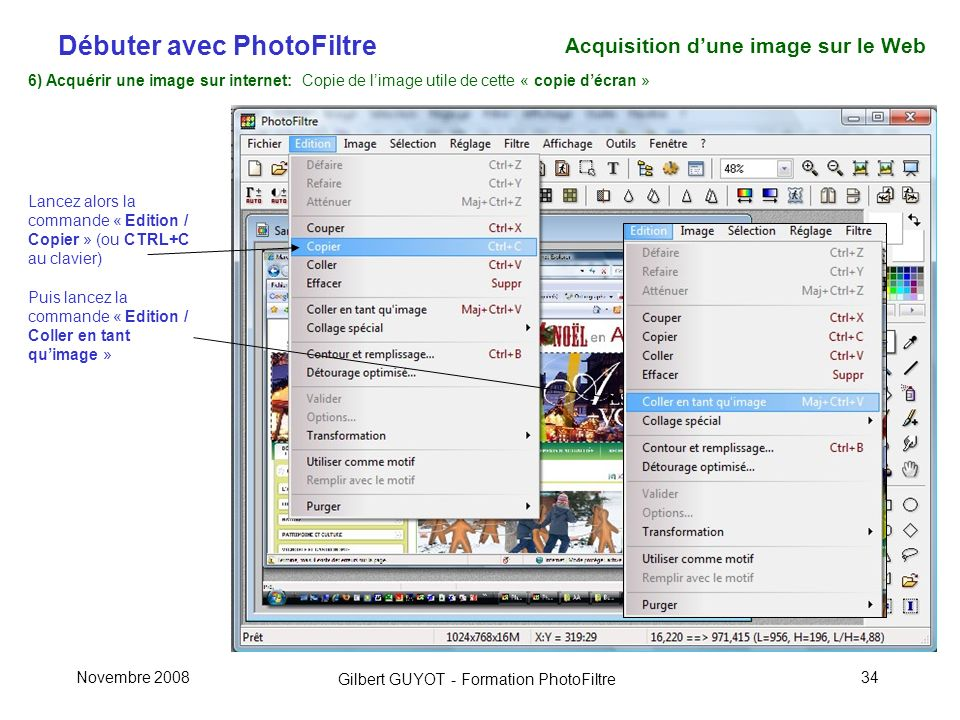 Débuter avec PhotoFiltre Gilbert GUYOT - Formation PhotoFiltre Novembre 200834 6) Acquérir une image sur internet: Copie de limage utile de cette « copie décran » Lancez alors la commande « Edition / Copier » (ou CTRL+C au clavier) Puis lancez la commande « Edition / Coller en tant quimage » Acquisition dune image sur le Web