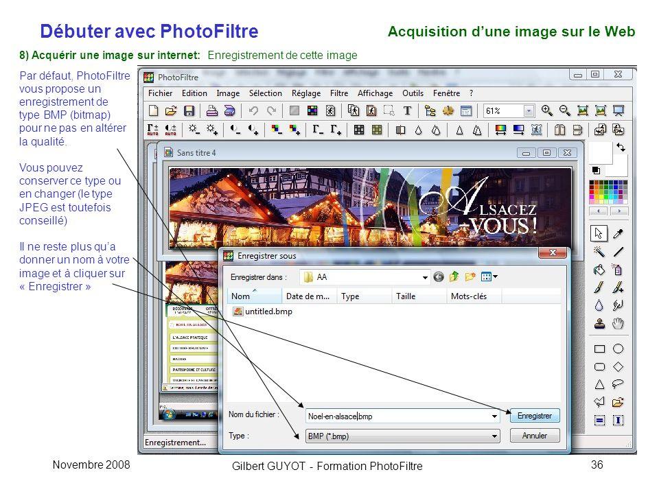 Débuter avec PhotoFiltre Gilbert GUYOT - Formation PhotoFiltre Novembre 200836 8) Acquérir une image sur internet: Enregistrement de cette image Par défaut, PhotoFiltre vous propose un enregistrement de type BMP (bitmap) pour ne pas en altérer la qualité.