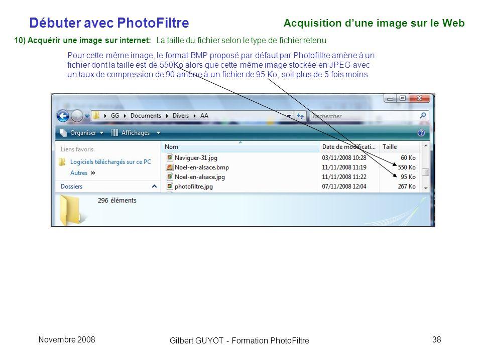Débuter avec PhotoFiltre Gilbert GUYOT - Formation PhotoFiltre Novembre 200838 10) Acquérir une image sur internet: La taille du fichier selon le type de fichier retenu Pour cette même image, le format BMP proposé par défaut par Photofiltre amène à un fichier dont la taille est de 550Ko alors que cette même image stockée en JPEG avec un taux de compression de 90 amène à un fichier de 95 Ko, soit plus de 5 fois moins.