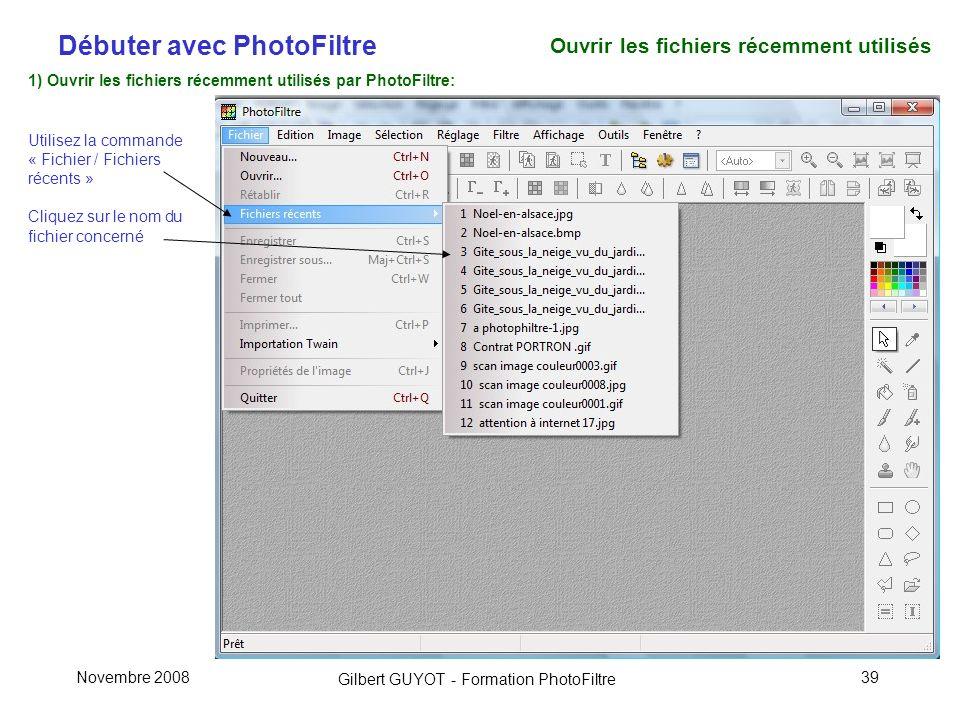 Débuter avec PhotoFiltre Gilbert GUYOT - Formation PhotoFiltre Novembre 200839 1) Ouvrir les fichiers récemment utilisés par PhotoFiltre: Utilisez la commande « Fichier / Fichiers récents » Cliquez sur le nom du fichier concerné Ouvrir les fichiers récemment utilisés