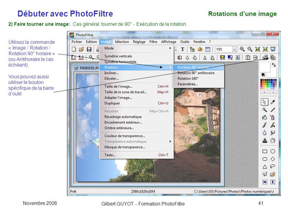 Débuter avec PhotoFiltre Gilbert GUYOT - Formation PhotoFiltre Novembre 200841 2) Faire tourner une image: Cas général: tourner de 90° - Exécution de la rotation Utilisez la commande « Image / Rotation / Rotation 90° horaire » (ou Antihoraire le cas échéant).