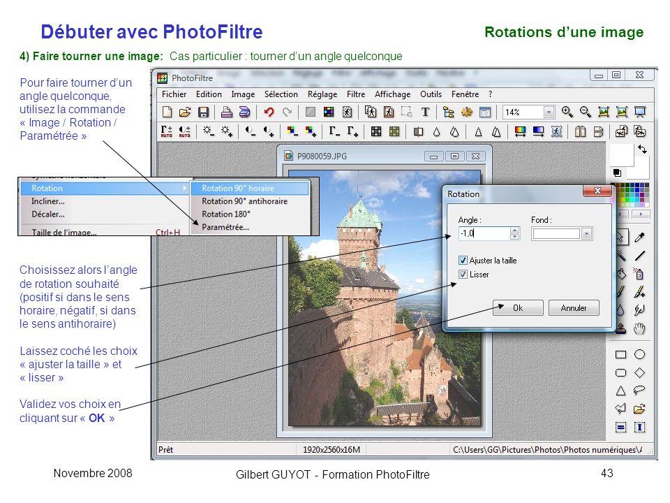 Débuter avec PhotoFiltre Gilbert GUYOT - Formation PhotoFiltre Novembre 200843 4) Faire tourner une image: Cas particulier : tourner dun angle quelconque Pour faire tourner dun angle quelconque, utilisez la commande « Image / Rotation / Paramétrée » Choisissez alors langle de rotation souhaité (positif si dans le sens horaire, négatif, si dans le sens antihoraire) Laissez coché les choix « ajuster la taille » et « lisser » Validez vos choix en cliquant sur « OK » Rotations dune image