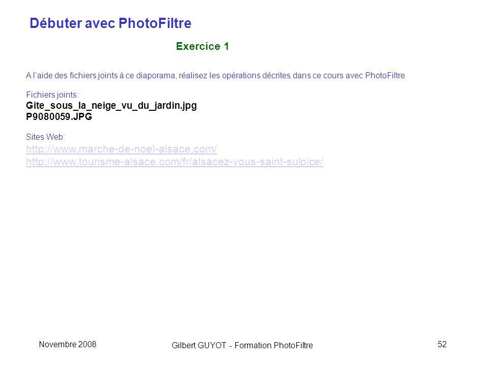 Débuter avec PhotoFiltre Gilbert GUYOT - Formation PhotoFiltre Novembre 200852 Exercice 1 A laide des fichiers joints à ce diaporama, réalisez les opérations décrites dans ce cours avec PhotoFiltre Fichiers joints: Gite_sous_la_neige_vu_du_jardin.jpg P9080059.JPG Sites Web: http://www.marche-de-noel-alsace.com/ http://www.tourisme-alsace.com/fr/alsacez-vous-saint-sulpice/