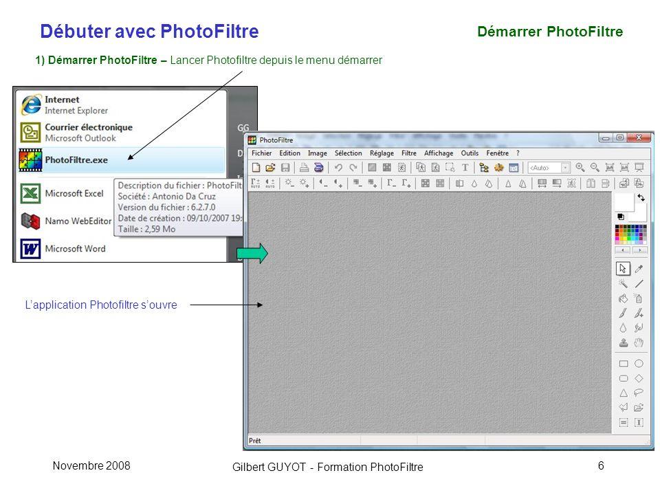 Débuter avec PhotoFiltre Gilbert GUYOT - Formation PhotoFiltre Novembre 20086 Démarrer PhotoFiltre 1) Démarrer PhotoFiltre – Lancer Photofiltre depuis le menu démarrer Lapplication Photofiltre souvre