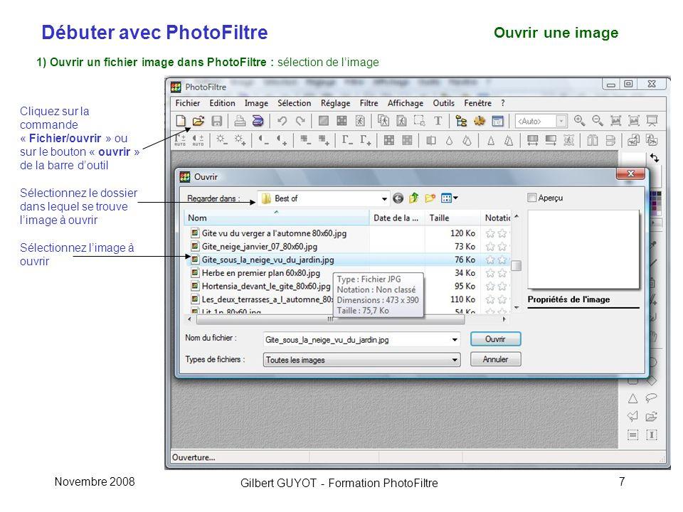 Débuter avec PhotoFiltre Gilbert GUYOT - Formation PhotoFiltre Novembre 20087 Ouvrir une image 1) Ouvrir un fichier image dans PhotoFiltre : sélection de limage Cliquez sur la commande « Fichier/ouvrir » ou sur le bouton « ouvrir » de la barre doutil Sélectionnez le dossier dans lequel se trouve limage à ouvrir Sélectionnez limage à ouvrir