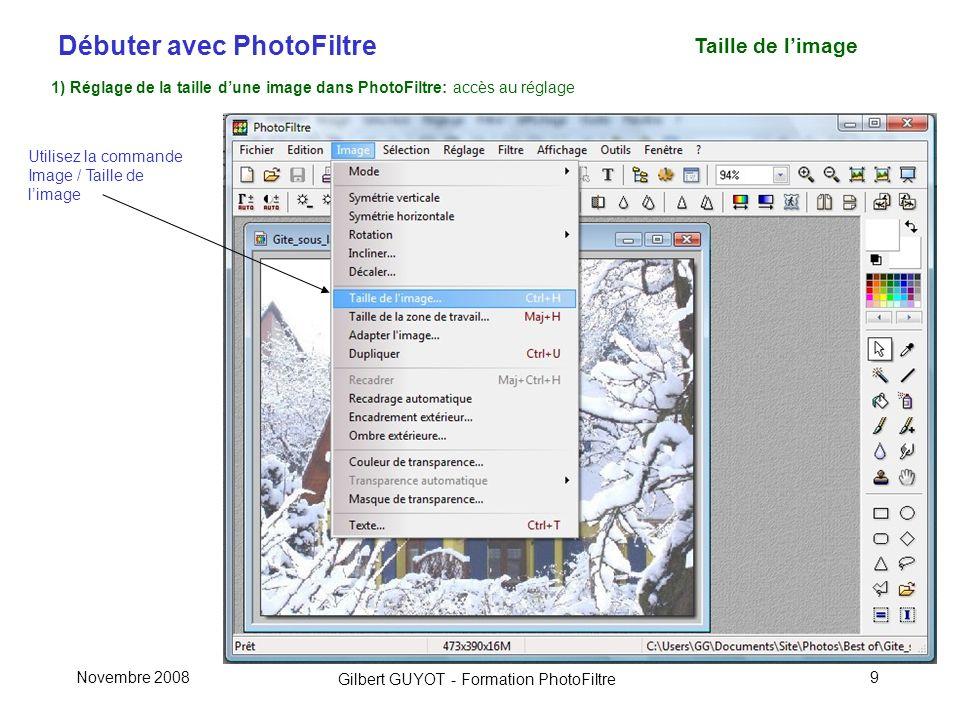 Débuter avec PhotoFiltre Gilbert GUYOT - Formation PhotoFiltre Novembre 20089 Taille de limage 1) Réglage de la taille dune image dans PhotoFiltre: accès au réglage Utilisez la commande Image / Taille de limage