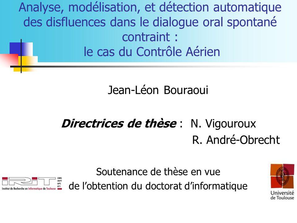 Analyse, modélisation, et détection automatique des disfluences dans le dialogue oral spontané contraint : le cas du Contrôle Aérien Jean-Léon Bouraoui Directrices de thèse : N.