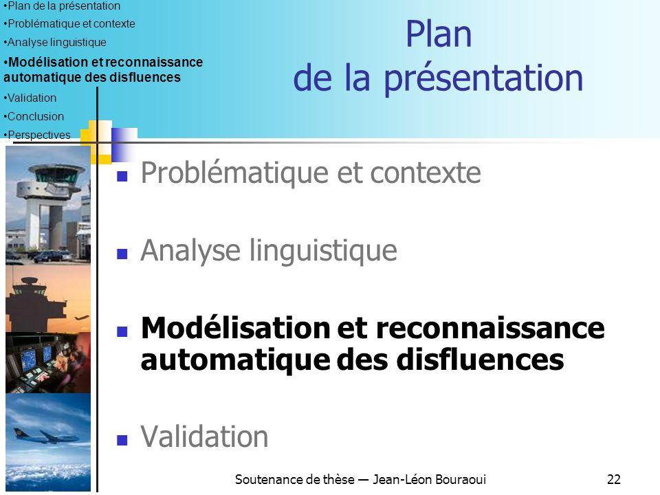 Soutenance de thèse Jean-Léon Bouraoui21 Bilan de lanalyse linguistique Grandes différences entre les disfluences de nos corpus et celles de corpus no