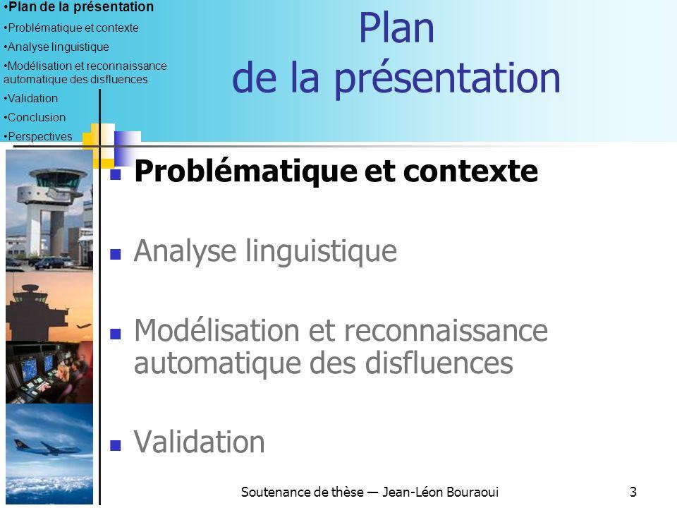 Soutenance de thèse Jean-Léon Bouraoui13 Terminologie adoptée (2) Fragment de mot : un ou plusieurs phonèmes inidentifiables, contrairement aux amorces due to [ou] due traffic euh descend level 9 0 Allongement : allongement dune unité phonétique, > 0,2 sec.