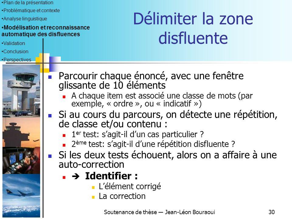 Soutenance de thèse Jean-Léon Bouraoui29 Identifier une disfluence Tous les patrons observés montrent quil y a toujours une symétrie de part et dautre