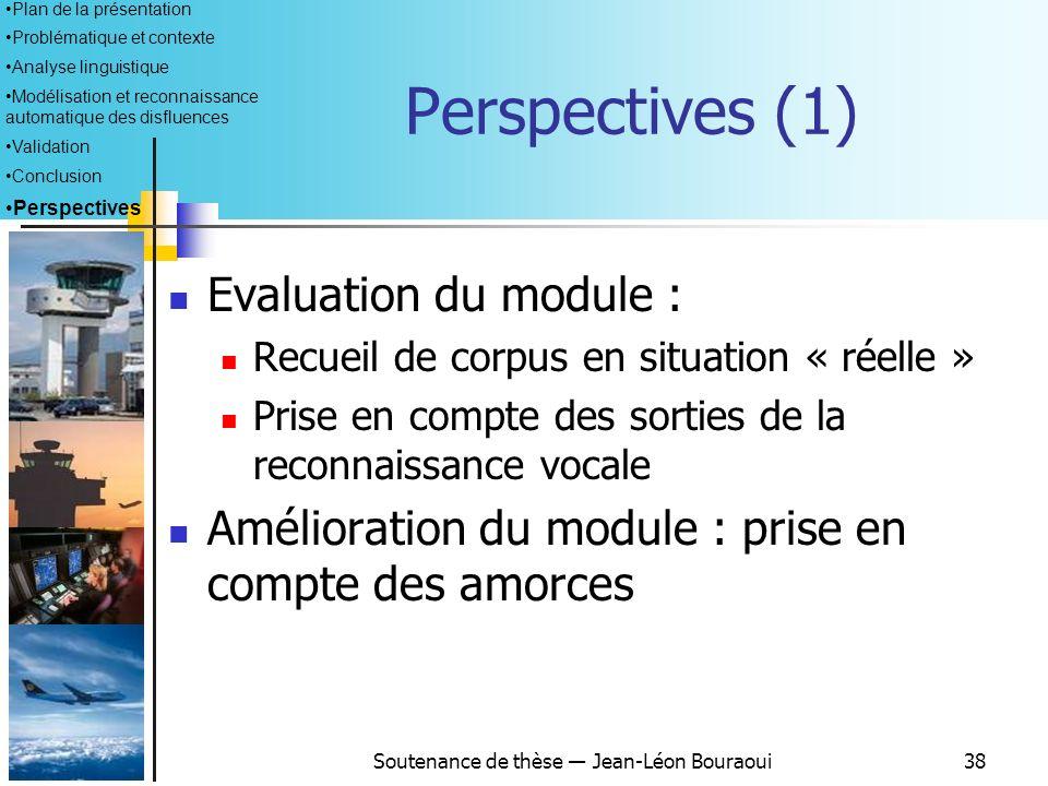 Soutenance de thèse Jean-Léon Bouraoui37 Conclusion (2) Conception et implémentation dun module de détection automatique des disfluences Méthode par d