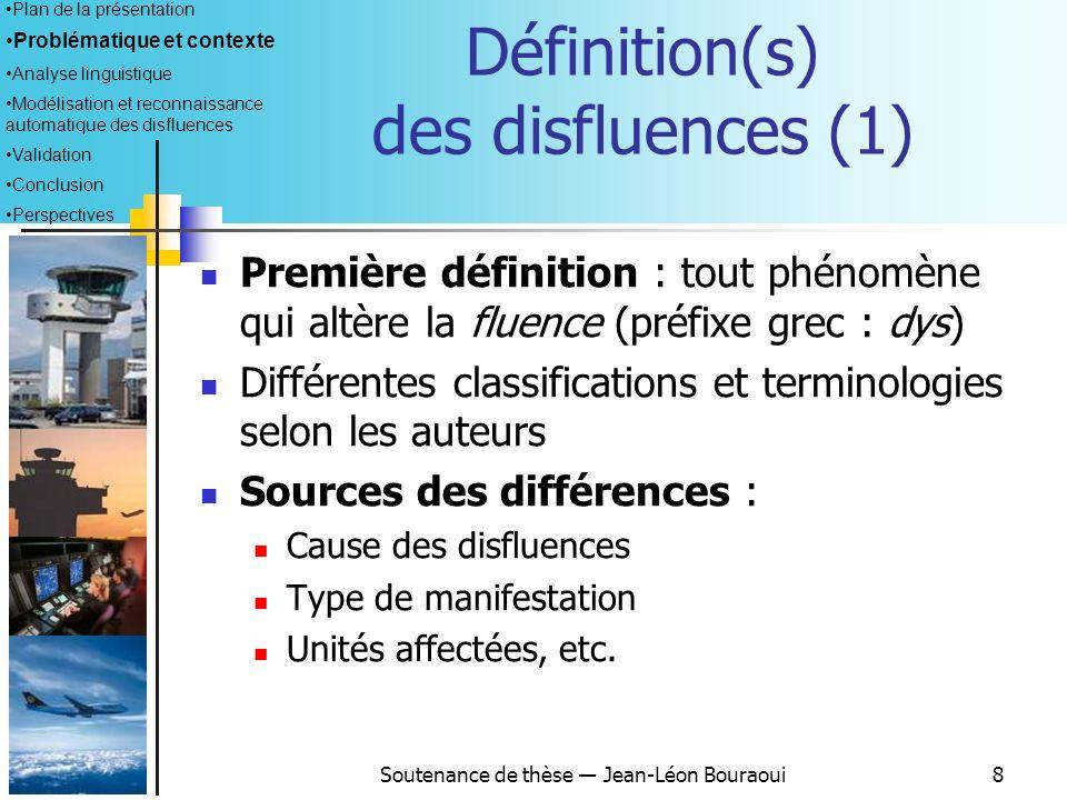 Soutenance de thèse Jean-Léon Bouraoui8 Définition(s) des disfluences (1) Première définition : tout phénomène qui altère la fluence (préfixe grec : dys) Différentes classifications et terminologies selon les auteurs Sources des différences : Cause des disfluences Type de manifestation Unités affectées, etc.