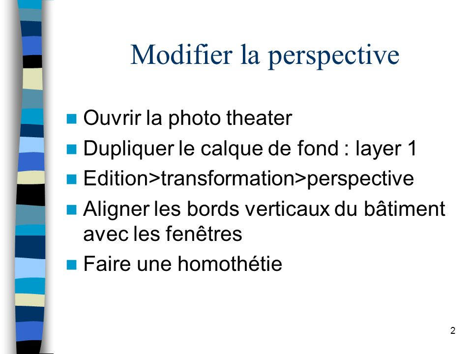 2 Modifier la perspective Ouvrir la photo theater Dupliquer le calque de fond : layer 1 Edition>transformation>perspective Aligner les bords verticaux du bâtiment avec les fenêtres Faire une homothétie