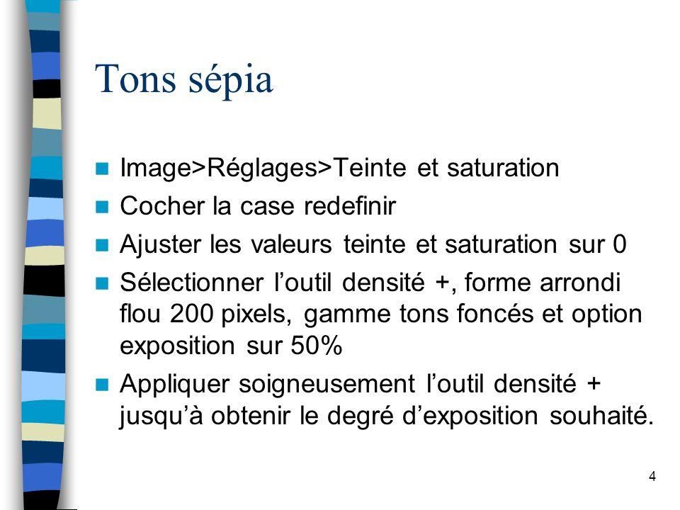 4 Tons sépia Image>Réglages>Teinte et saturation Cocher la case redefinir Ajuster les valeurs teinte et saturation sur 0 Sélectionner loutil densité +