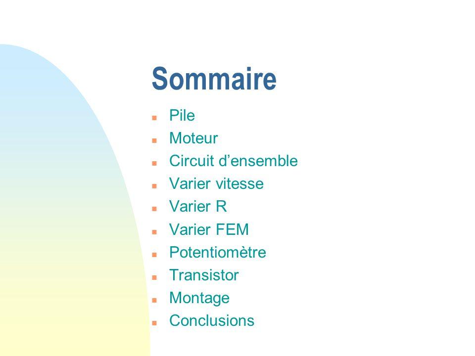 Sommaire n Pile n Moteur n Circuit densemble n Varier vitesse n Varier R n Varier FEM n Potentiomètre n Transistor n Montage n Conclusions