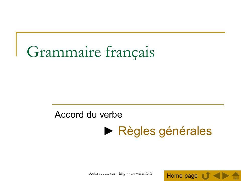 Autres cours sur http://www.ininfo.fr Grammaire français Accord du verbe Règles générales Home page