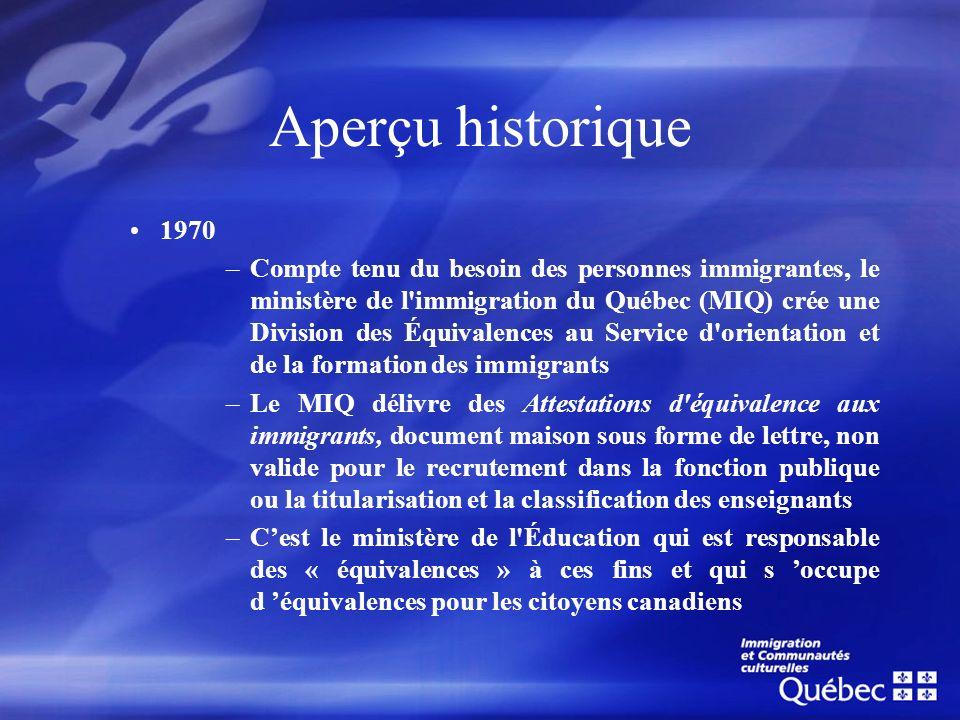 Aperçu historique (suite) Mars 1971 –Entente du MIQ avec le ministère de l Éducation: le MIQ participe à la procédure d élaboration des « équivalences » des diplômes obtenus à l étranger pour les immigrants seulement.