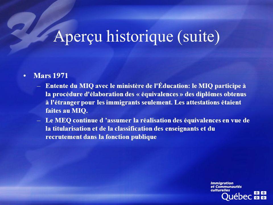 Aperçu historique (suite) Novembre 1983 –Nouvelle entente du MEQ et du ministère des Communautés culturelles et de l immigration(MCCI) –Les personnes immigrantes obtiennent désormais un seul document, l attestation d équivalence du MEQ, délivré par le MCCI.