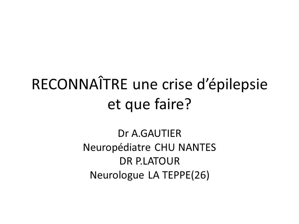 RECONNAÎTRE une crise dépilepsie et que faire? Dr A.GAUTIER Neuropédiatre CHU NANTES DR P.LATOUR Neurologue LA TEPPE(26)