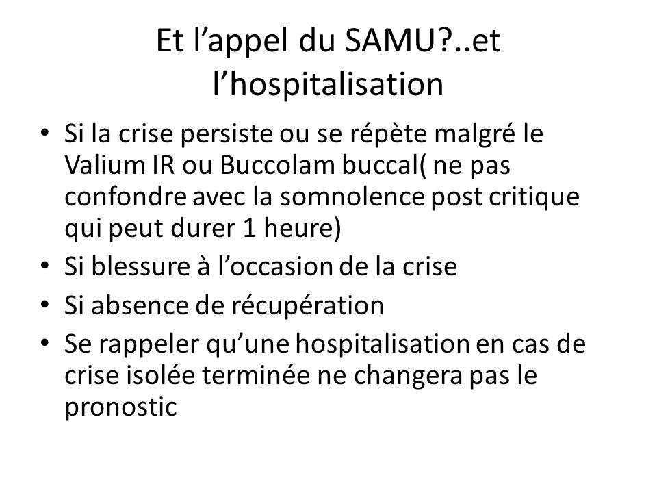 Et lappel du SAMU?..et lhospitalisation Si la crise persiste ou se répète malgré le Valium IR ou Buccolam buccal( ne pas confondre avec la somnolence