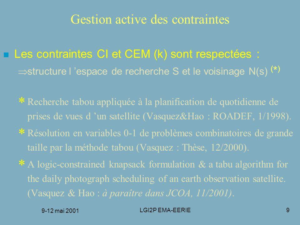 9-12 mai 2001 LGI2P EMA-EERIE10 Espace de recherche et voisinage n Une configuration s est une affectation partielle dont les composantes (f,p) vérifient toutes les contraintes CI et CEM au niveau k n Les voisins N(s) de s sont les configurations auxquelles est rajoutée une affectation et supprimée(s) toute(s) affectation(s) en conflit n La recherche se termine quand : –trajets affectés : |s| = trajets de l instance –iter maxiter