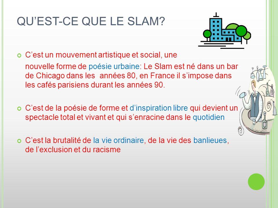 QUEST-CE QUE LE SLAM? Cest un mouvement artistique et social, une nouvelle forme de poésie urbaine: Le Slam est né dans un bar de Chicago dans les ann