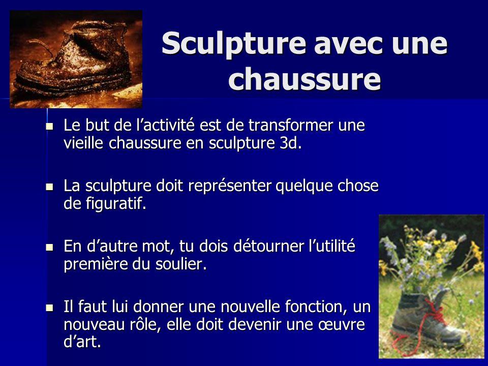 Sculpture avec une chaussure Le but de lactivité est de transformer une vieille chaussure en sculpture 3d. Le but de lactivité est de transformer une