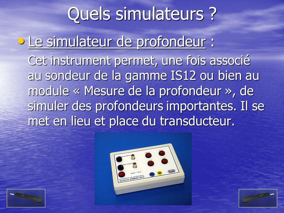 Quels simulateurs ? Le simulateur de profondeur : Le simulateur de profondeur : Cet instrument permet, une fois associé au sondeur de la gamme IS12 ou
