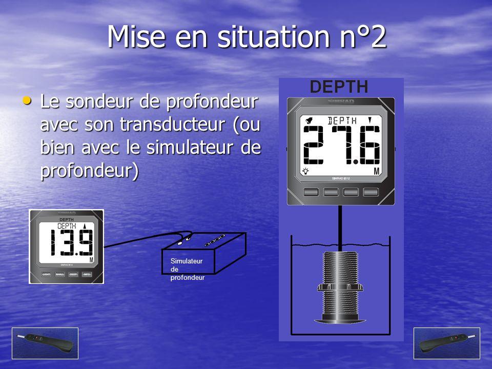 Mise en situation n°2 Le sondeur de profondeur avec son transducteur (ou bien avec le simulateur de profondeur) Le sondeur de profondeur avec son tran