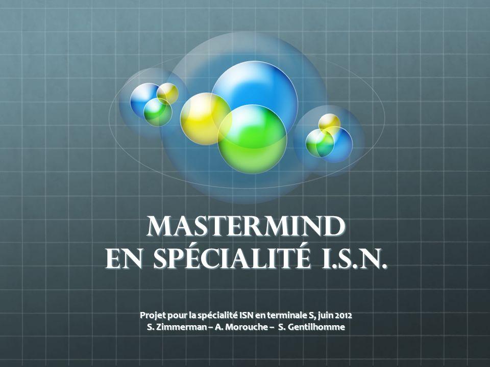 MasterMind en spécialité i.s.n. Projet pour la spécialité ISN en terminale S, juin 2012 S. Zimmerman – A. Morouche – S. Gentilhomme