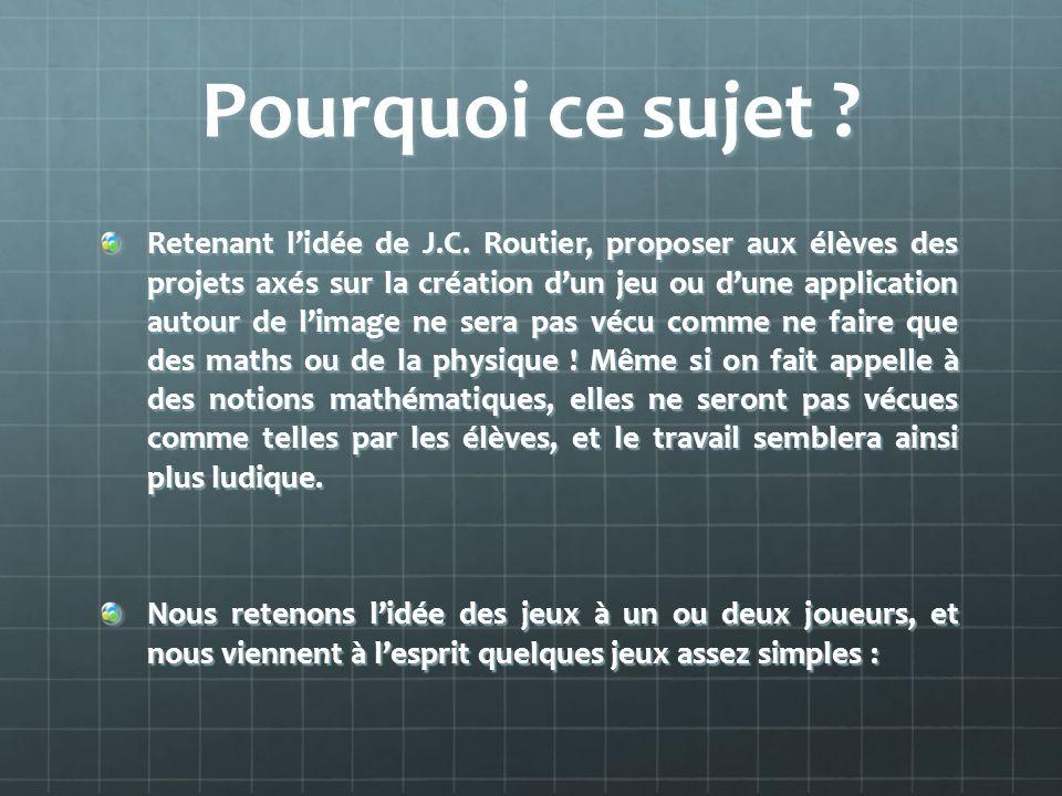 Pourquoi ce sujet ? Retenant lidée de J.C. Routier, proposer aux élèves des projets axés sur la création dun jeu ou dune application autour de limage