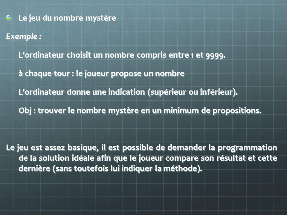 Le jeu du nombre mystère Exemple : Lordinateur choisit un nombre compris entre 1 et 9999. à chaque tour : le joueur propose un nombre Lordinateur donn