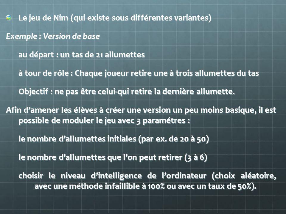 Le jeu de Nim (qui existe sous différentes variantes) Exemple : Version de base au départ : un tas de 21 allumettes à tour de rôle : Chaque joueur ret