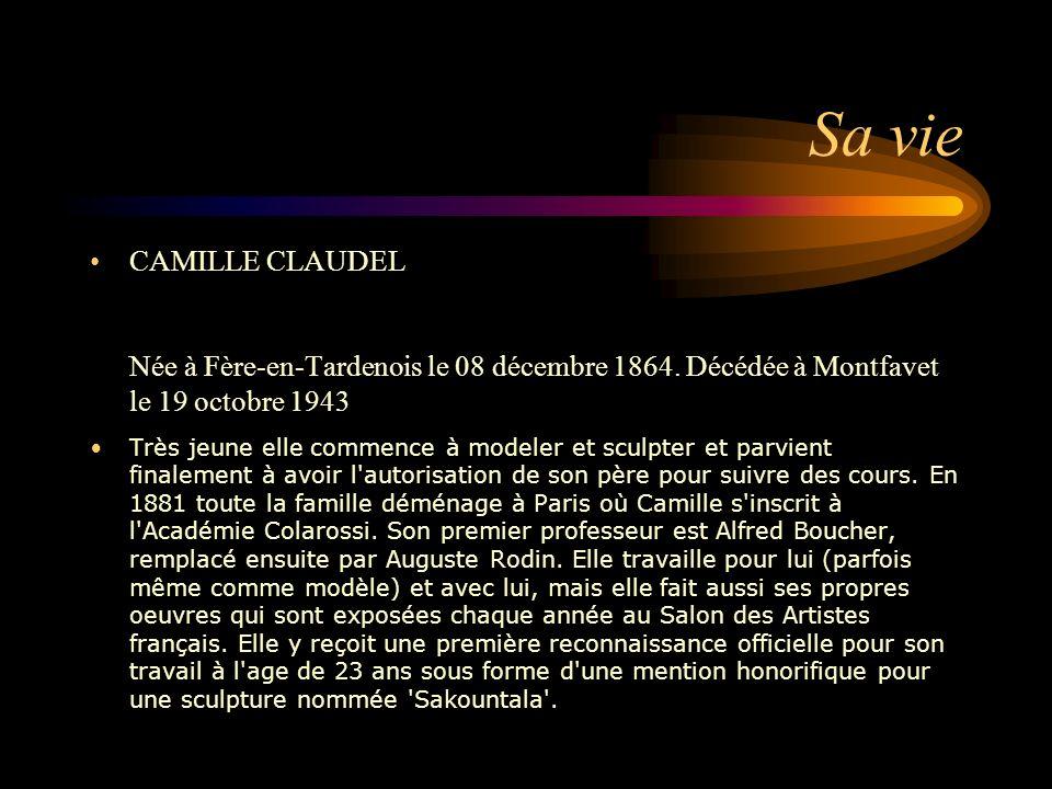 Sa vie CAMILLE CLAUDEL Née à Fère-en-Tardenois le 08 décembre 1864. Décédée à Montfavet le 19 octobre 1943 Très jeune elle commence à modeler et sculp