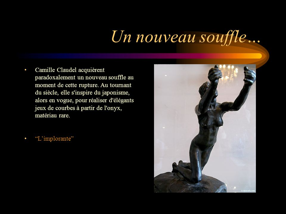 Un nouveau souffle… Camille Claudel acquièrent paradoxalement un nouveau souffle au moment de cette rupture. Au tournant du siècle, elle s'inspire du