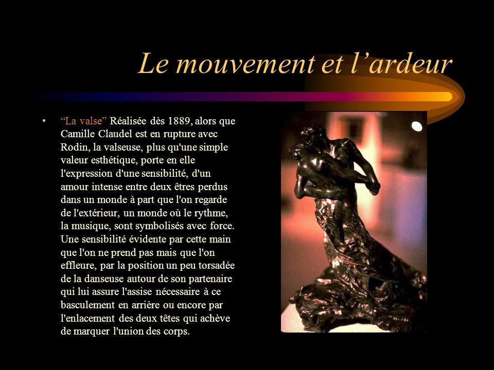 Le mouvement et lardeur La valse Réalisée dès 1889, alors que Camille Claudel est en rupture avec Rodin, la valseuse, plus qu une simple valeur esthétique, porte en elle l expression d une sensibilité, d un amour intense entre deux êtres perdus dans un monde à part que l on regarde de l extérieur, un monde où le rythme, la musique, sont symbolisés avec force.