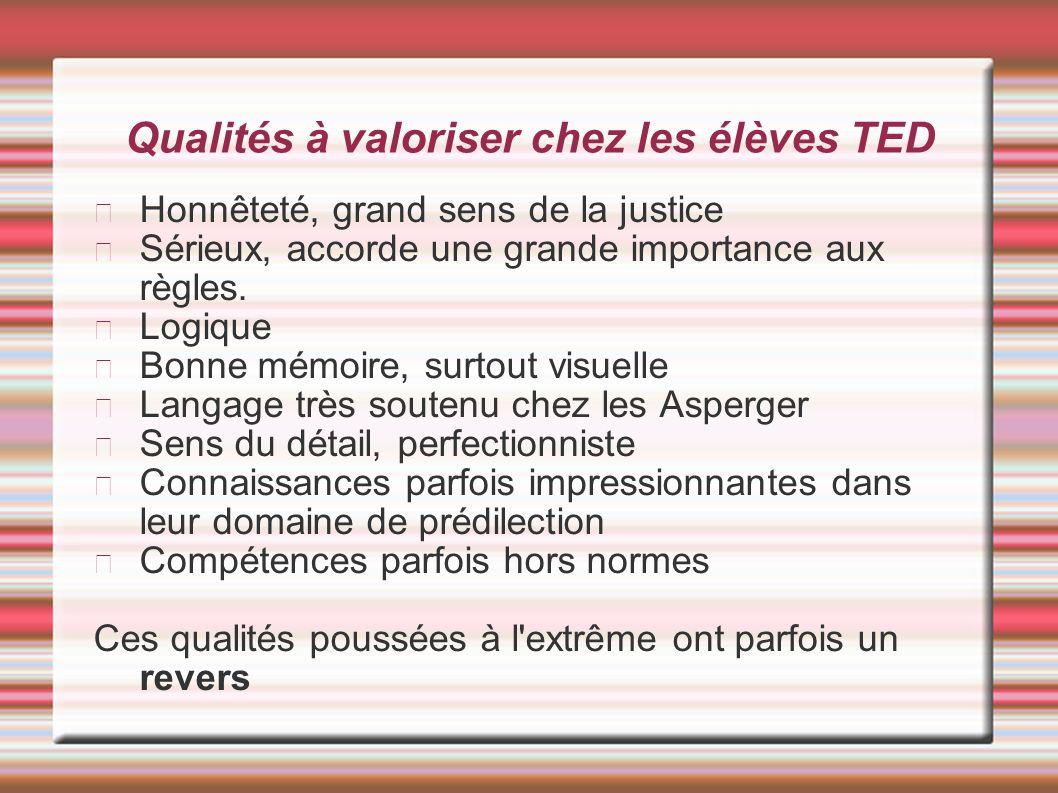 Qualités à valoriser chez les élèves TED Honnêteté, grand sens de la justice Sérieux, accorde une grande importance aux règles. Logique Bonne mémoire,
