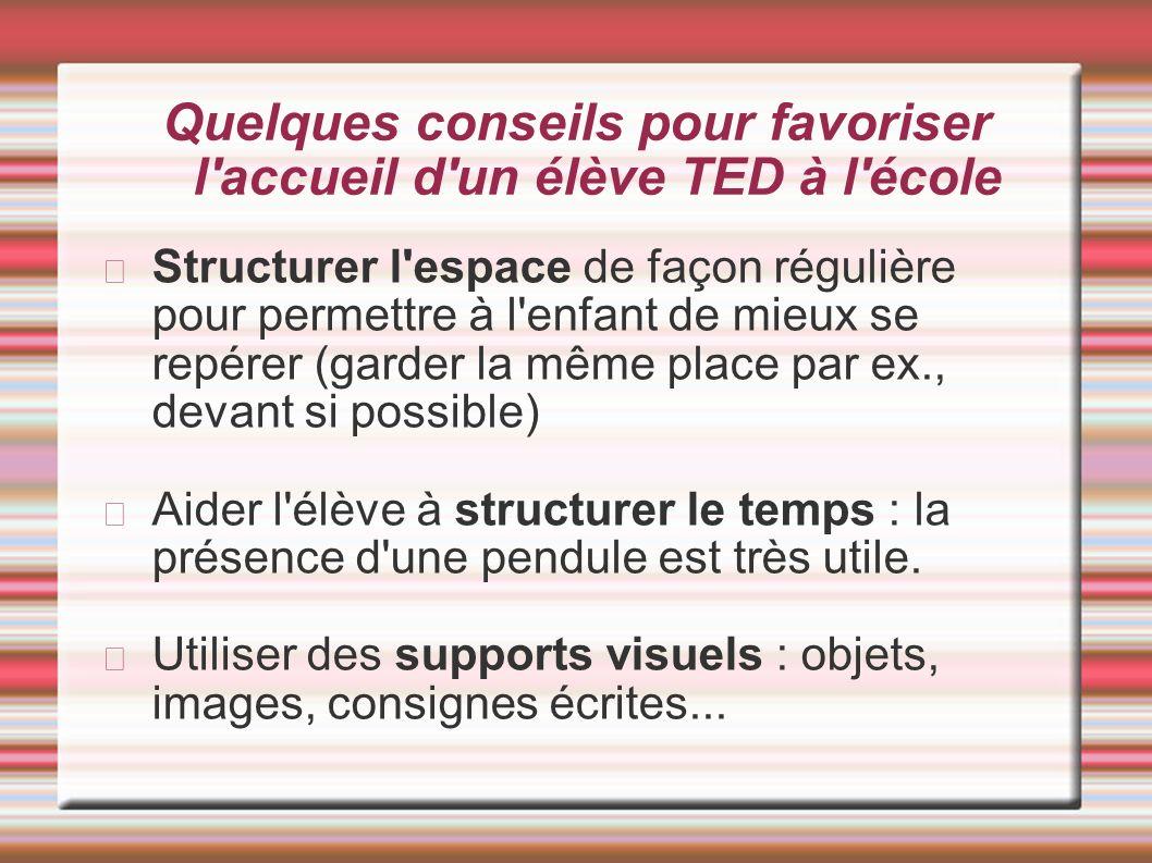 Quelques conseils pour favoriser l'accueil d'un élève TED à l'école Structurer l'espace de façon régulière pour permettre à l'enfant de mieux se repér