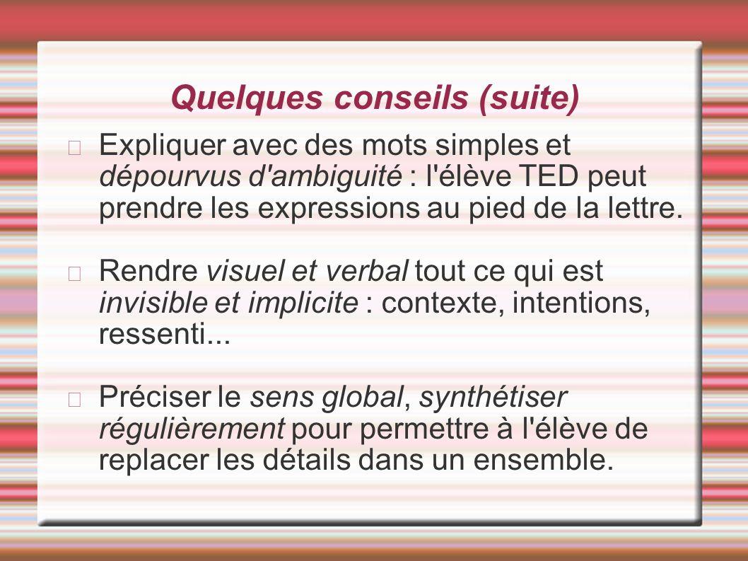 Quelques conseils (suite) Expliquer avec des mots simples et dépourvus d'ambiguité : l'élève TED peut prendre les expressions au pied de la lettre. Re