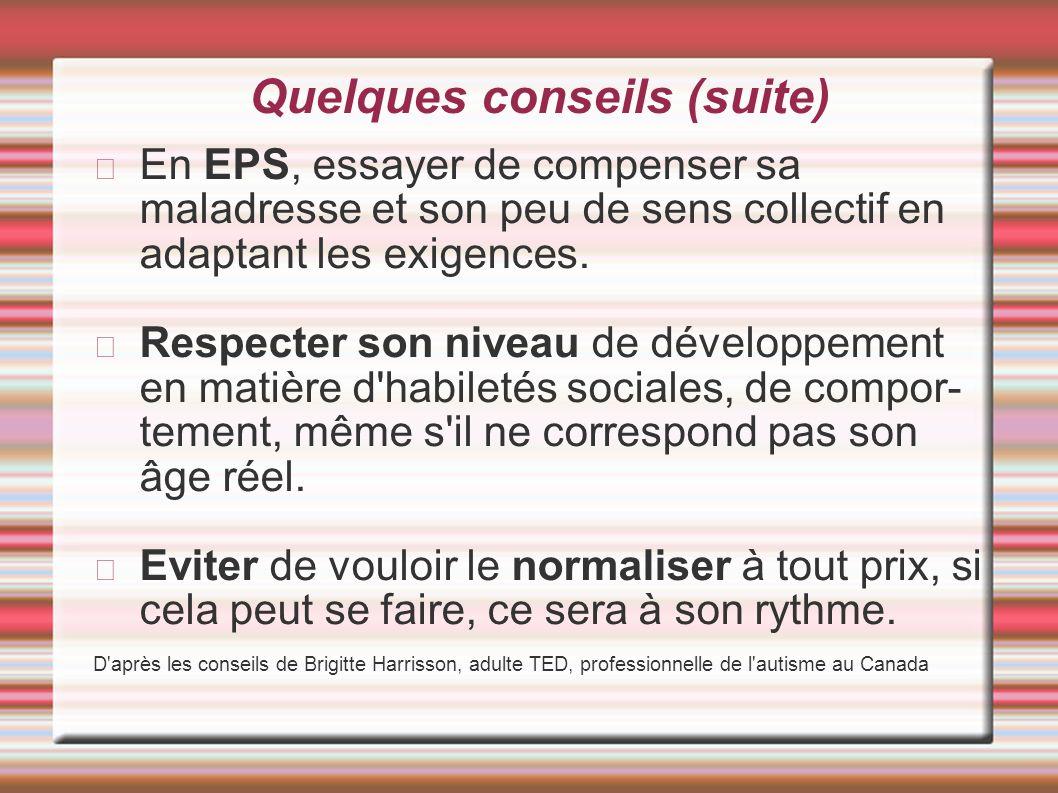 Quelques conseils (suite) En EPS, essayer de compenser sa maladresse et son peu de sens collectif en adaptant les exigences. Respecter son niveau de d