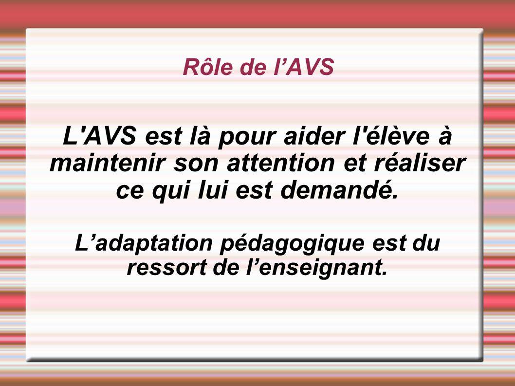 Rôle de lAVS L'AVS est là pour aider l'élève à maintenir son attention et réaliser ce qui lui est demandé. Ladaptation pédagogique est du ressort de l
