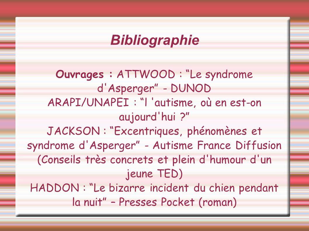 Bibliographie Ouvrages : ATTWOOD : Le syndrome d'Asperger - DUNOD ARAPI/UNAPEI : l 'autisme, où en est-on aujourd'hui ? JACKSON : Excentriques, phénom