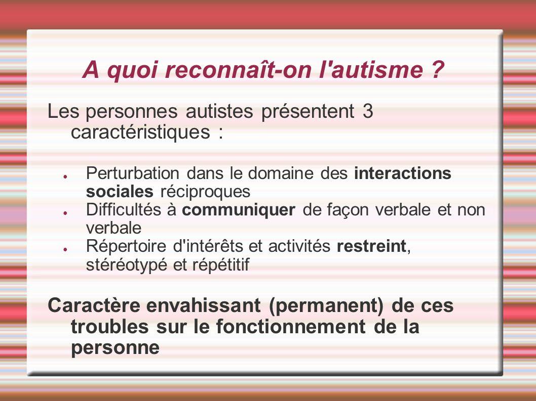 A quoi reconnaît-on l'autisme ? Les personnes autistes présentent 3 caractéristiques : Perturbation dans le domaine des interactions sociales réciproq