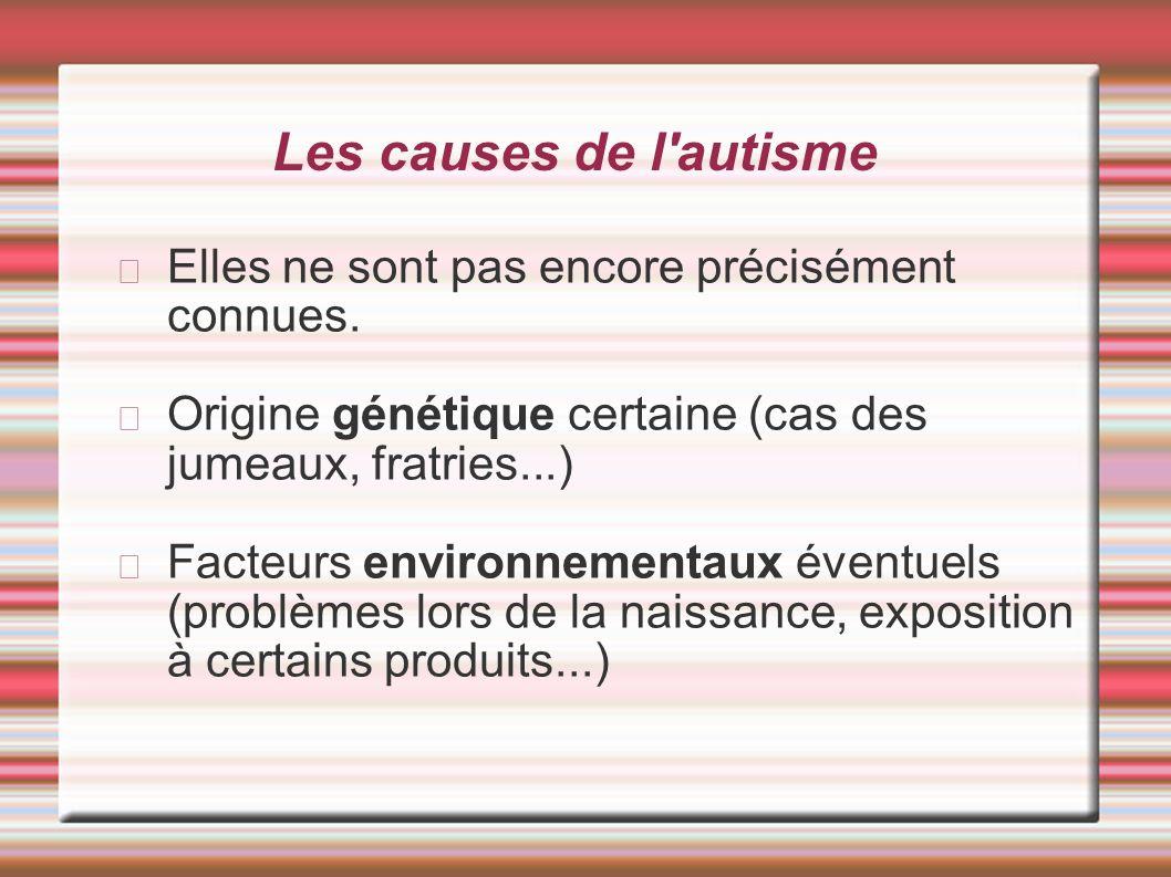 Les causes de l'autisme Elles ne sont pas encore précisément connues. Origine génétique certaine (cas des jumeaux, fratries...) Facteurs environnement