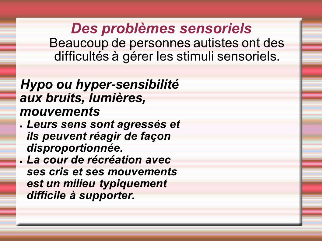 Des problèmes sensoriels Beaucoup de personnes autistes ont des difficultés à gérer les stimuli sensoriels. Hypo ou hyper-sensibilité aux bruits, lumi